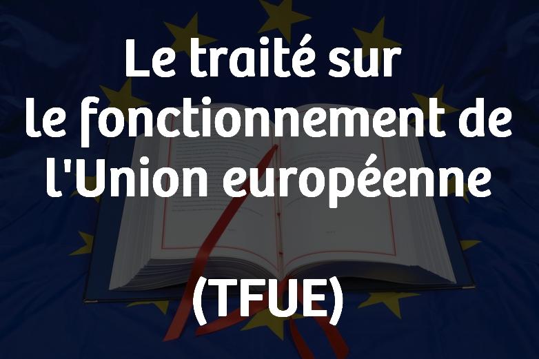 Le traité sur le fonctionnement de l'Union européenne (TFUE)